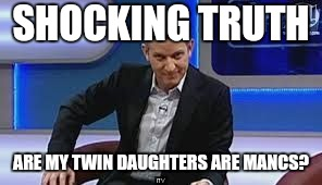 jeremy kyle | SHOCKING TRUTH ARE MY TWIN DAUGHTERS ARE MANCS? | image tagged in jeremy kyle | made w/ Imgflip meme maker