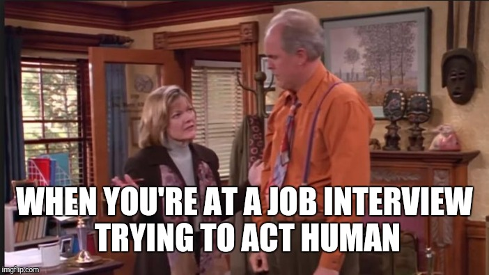WHEN YOU'RE AT A JOB INTERVIEW TRYING TO ACT HUMAN | made w/ Imgflip meme maker