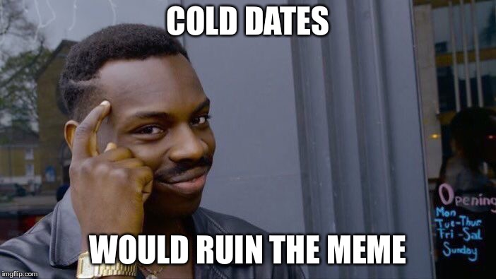 Roll Safe Think About It Meme | COLD DATES WOULD RUIN THE MEME | image tagged in memes,roll safe think about it | made w/ Imgflip meme maker