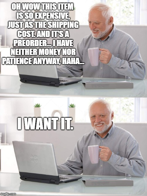 OH WOW THIS ITEM IS SO EXPENSIVE, JUST AS THE SHIPPING COST. AND IT'S A PREORDER... I HAVE NEITHER MONEY NOR PATIENCE ANYWAY, HAHA... I WANT | image tagged in old man laptop cruel life | made w/ Imgflip meme maker