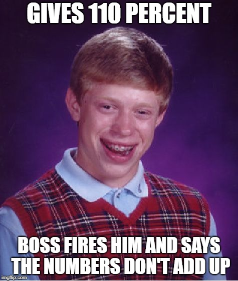 Bad Luck Brian Meme | GIVES 110 PERCENT BOSS FIRES HIM AND SAYS THE NUMBERS DON'T ADD UP | image tagged in memes,bad luck brian | made w/ Imgflip meme maker