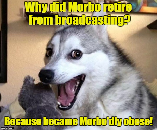 Why did Morbo retire from broadcasting? Because became Morbo'dly obese! | made w/ Imgflip meme maker