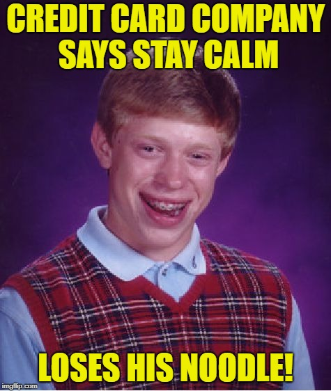 Bad Luck Brian Meme | CREDIT CARD COMPANY SAYS STAY CALM LOSES HIS NOODLE! | image tagged in memes,bad luck brian | made w/ Imgflip meme maker