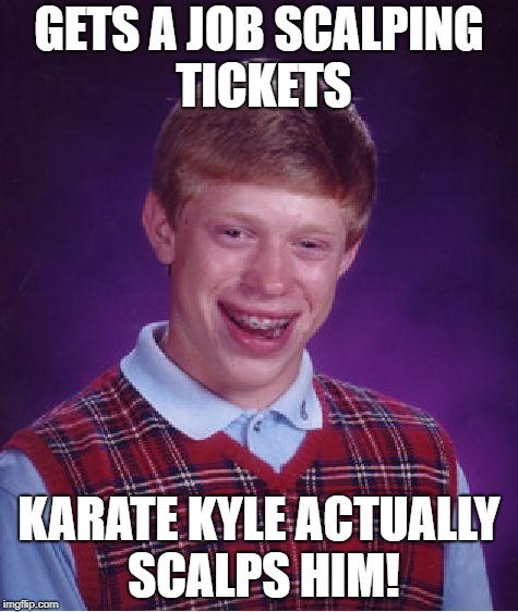 Bad Luck Brian Meme | GETS A JOB SCALPING TICKETS KARATE KYLE ACTUALLY SCALPS HIM! | image tagged in memes,bad luck brian | made w/ Imgflip meme maker