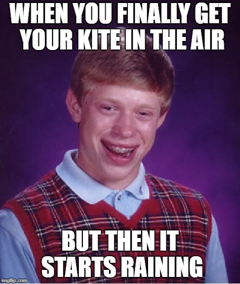 Bad Luck Brian Meme | WHEN YOU FINALLY GET YOUR KITE IN THE AIR BUT THEN IT STARTS RAINING | image tagged in memes,bad luck brian | made w/ Imgflip meme maker