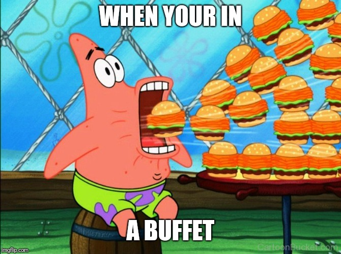 WHEN YOUR IN A BUFFET | image tagged in patrick star eat,memes,patrick star | made w/ Imgflip meme maker