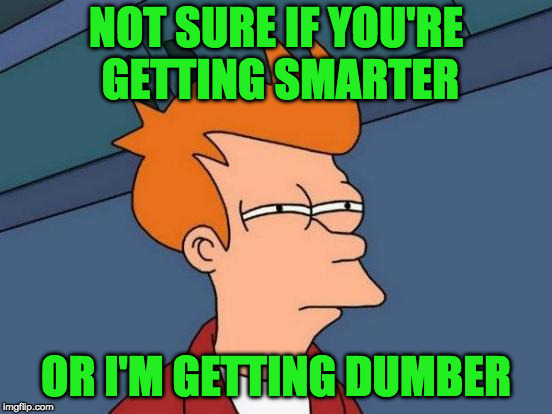 Futurama Fry Meme | NOT SURE IF YOU'RE GETTING SMARTER OR I'M GETTING DUMBER | image tagged in memes,futurama fry | made w/ Imgflip meme maker
