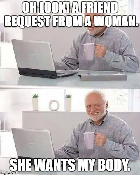 Almost every man's request to a friend request from a female | OH LOOK! A FRIEND REQUEST FROM A WOMAN. SHE WANTS MY BODY. | image tagged in memes,hide the pain harold,facebook,funny memes,funny | made w/ Imgflip meme maker