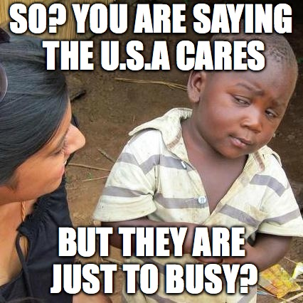 Third World Skeptical Kid Meme | SO? YOU ARE SAYING THE U.S.A CARES BUT THEY ARE JUST TO BUSY? | image tagged in memes,third world skeptical kid | made w/ Imgflip meme maker