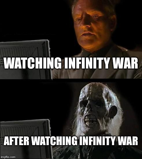 You know that feeling, don't lie. | WATCHING INFINITY WAR AFTER WATCHING INFINITY WAR | image tagged in memes,ill just wait here,avengers infinity war,thanos,dead inside,help me | made w/ Imgflip meme maker