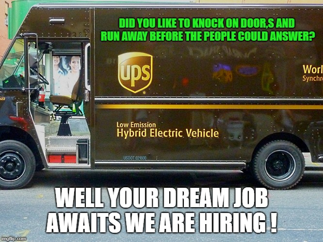 Did you like to knock on door,s and run away before the people could answer? | DID YOU LIKE TO KNOCK ON DOOR,S AND RUN AWAY BEFORE THE PEOPLE COULD ANSWER? WELL YOUR DREAM JOB AWAITS WE ARE HIRING ! | image tagged in ups,funny | made w/ Imgflip meme maker