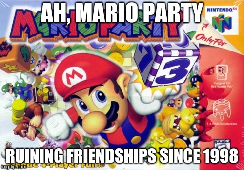 AH, MARIO PARTY RUINING FRIENDSHIPS SINCE 1998 | image tagged in mario party | made w/ Imgflip meme maker