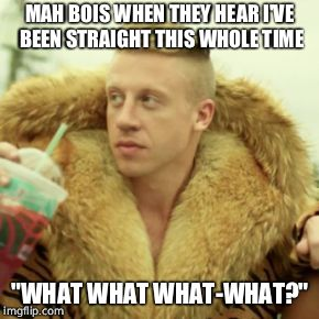"Macklemore Thrift Store Meme | MAH BOIS WHEN THEY HEAR I'VE BEEN STRAIGHT THIS WHOLE TIME ""WHAT WHAT WHAT-WHAT?"" 