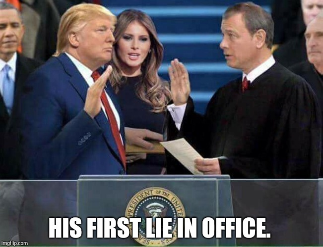 Biggest Lie | HIS FIRST LIE IN OFFICE. | image tagged in trump oath of office inauguration | made w/ Imgflip meme maker