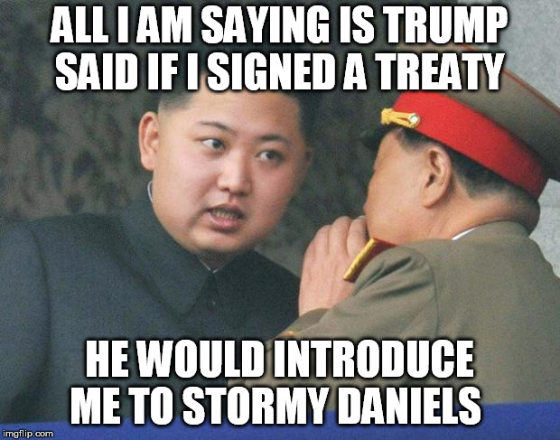 Hungry Kim Jong Un | ALL I AM SAYING IS TRUMP SAID IF I SIGNED A TREATY HE WOULD INTRODUCE ME TO STORMY DANIELS | image tagged in hungry kim jong un | made w/ Imgflip meme maker