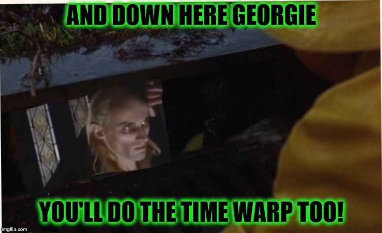 It does the Time Warp | AND DOWN HERE GEORGIE YOU'LL DO THE TIME WARP TOO! | image tagged in it does the time warp | made w/ Imgflip meme maker
