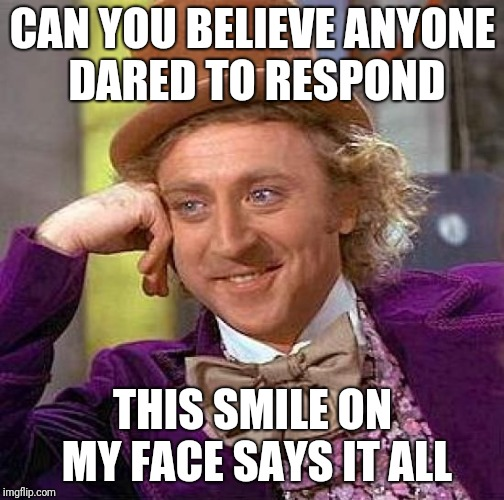 Creepy Condescending Wonka Meme | CAN YOU BELIEVE ANYONE DARED TO RESPOND THIS SMILE ON MY FACE SAYS IT ALL | image tagged in memes,creepy condescending wonka | made w/ Imgflip meme maker