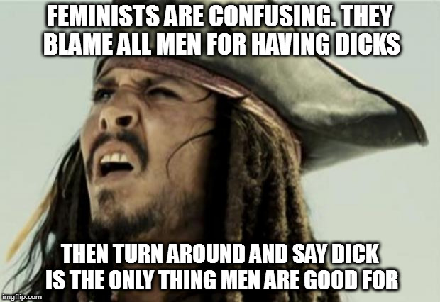 Either way there's no pleasing them | FEMINISTS ARE CONFUSING. THEY BLAME ALL MEN FOR HAVING DICKS THEN TURN AROUND AND SAY DICK IS THE ONLY THING MEN ARE GOOD FOR | image tagged in confused dafuq jack sparrow what,memes,whut,nsfw | made w/ Imgflip meme maker