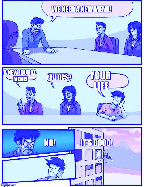 NEW MEME | WE NEED A NEW MEME! A NEW IDUBBZ MEME! POLITICS? IT'S GOOD! YOUR LIFE NO! | image tagged in memes,boardroom meeting suggestion | made w/ Imgflip meme maker