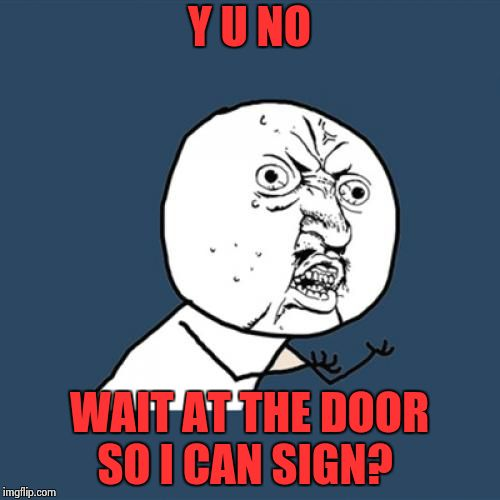 Y U No Meme | Y U NO WAIT AT THE DOOR SO I CAN SIGN? | image tagged in memes,y u no | made w/ Imgflip meme maker