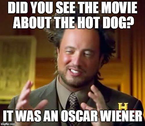 Ancient Aliens | DID YOU SEE THE MOVIE ABOUT THE HOT DOG? IT WAS AN OSCAR WIENER | image tagged in memes,ancient aliens | made w/ Imgflip meme maker