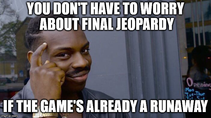 Roll Safe Think About It Meme | YOU DON'T HAVE TO WORRY ABOUT FINAL JEOPARDY IF THE GAME'S ALREADY A RUNAWAY | image tagged in memes,roll safe think about it | made w/ Imgflip meme maker