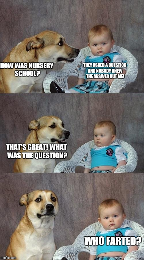 HOW WAS NURSERY SCHOOL? THEY ASKED A QUESTION AND NOBODY KNEW THE ANSWER BUT ME! THAT'S GREAT! WHAT WAS THE QUESTION? WHO FARTED? | image tagged in dog and baby | made w/ Imgflip meme maker
