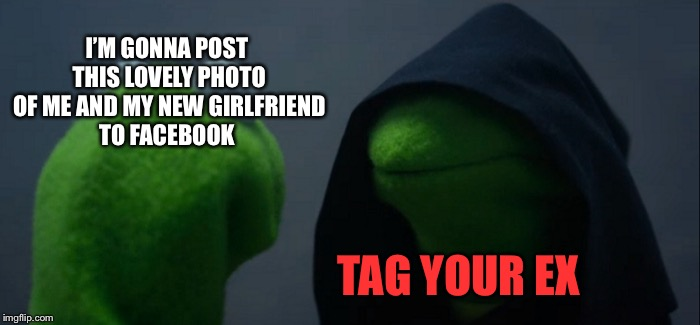 Evil Kermit Meme | I'M GONNA POST THIS LOVELY PHOTO OF ME AND MY NEW GIRLFRIEND TO FACEBOOK TAG YOUR EX | image tagged in memes,evil kermit,first world problems,relationships,funny,facebook | made w/ Imgflip meme maker