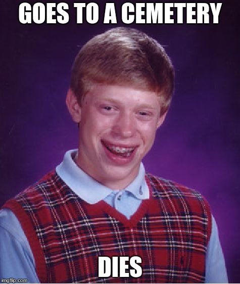 Bad Luck Brian Meme | GOES TO A CEMETERY DIES | image tagged in memes,bad luck brian | made w/ Imgflip meme maker