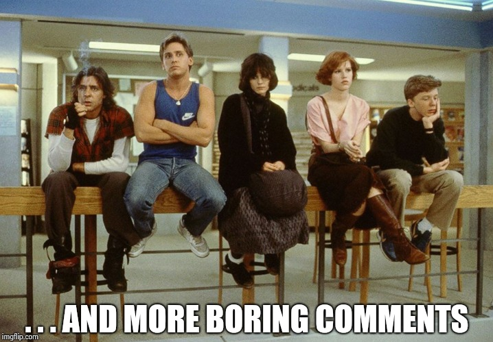 The Breakfast Club | . . . AND MORE BORING COMMENTS | image tagged in the breakfast club | made w/ Imgflip meme maker