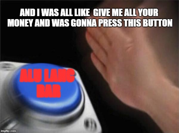 Blank Nut Button Meme | AND I WAS ALL LIKE  GIVE ME ALL YOUR MONEY AND WAS GONNA PRESS THIS BUTTON ALU LAHC BAR | image tagged in memes,blank nut button | made w/ Imgflip meme maker