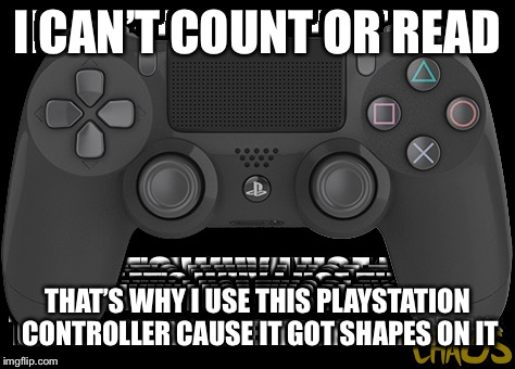 Go figure | I CAN'T COUNT OR READ THAT'S WHY I USE THIS PLAYSTATION CONTROLLER CAUSE IT GOT SHAPES ON IT | image tagged in memes,playstation,controller,shapes,count,read | made w/ Imgflip meme maker