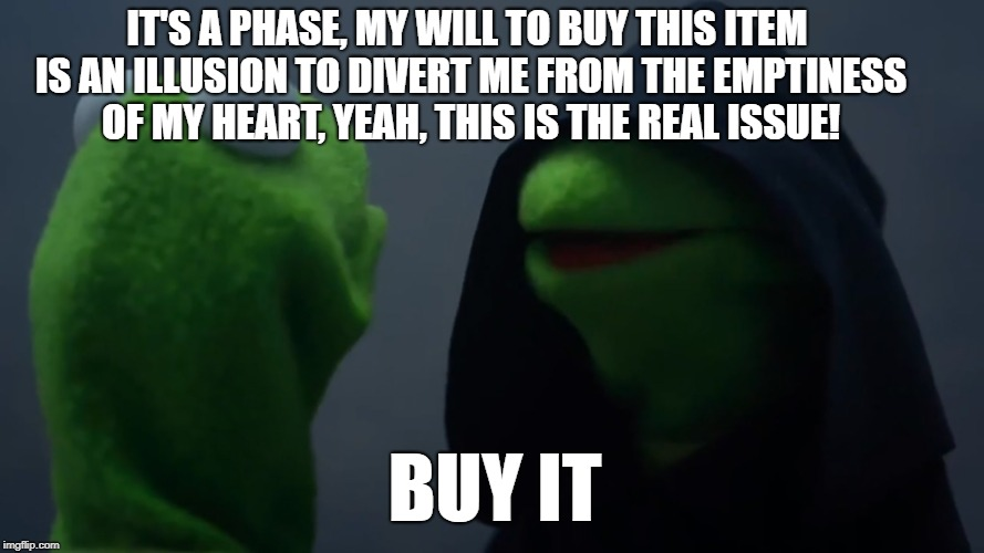 IT'S A PHASE, MY WILL TO BUY THIS ITEM IS AN ILLUSION TO DIVERT ME FROM THE EMPTINESS OF MY HEART, YEAH, THIS IS THE REAL ISSUE! BUY IT | image tagged in kermit dark side | made w/ Imgflip meme maker