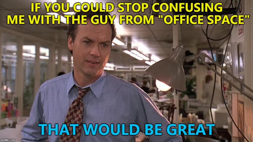 "Confusion, confusion everywhere... :) | IF YOU COULD STOP CONFUSING ME WITH THE GUY FROM ""OFFICE SPACE"" THAT WOULD BE GREAT 