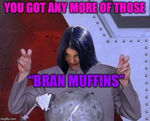 "Dr Evil Mima | YOU GOT ANY MORE OF THOSE ""BRAN MUFFINS"" 