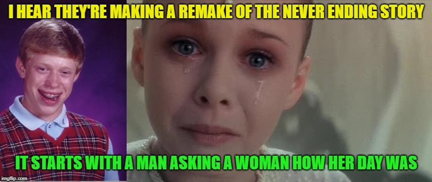 It Never Ends, I Get It | I HEAR THEY'RE MAKING A REMAKE OF THE NEVER ENDING STORY IT STARTS WITH A MAN ASKING A WOMAN HOW HER DAY WAS | image tagged in memes,funny,bad luck brian,neverending story,women | made w/ Imgflip meme maker