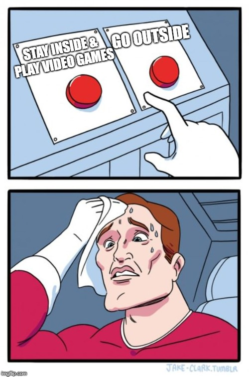 2 Buttons | STAY INSIDE & PLAY VIDEO GAMES GO OUTSIDE | image tagged in memes,two buttons,doctordoomsday180,video games,outside,meme | made w/ Imgflip meme maker