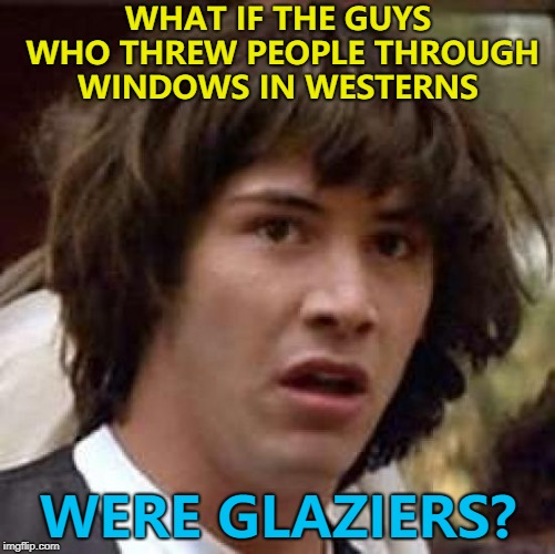 Good way to get business... :) | WHAT IF THE GUYS WHO THREW PEOPLE THROUGH WINDOWS IN WESTERNS WERE GLAZIERS? | image tagged in memes,conspiracy keanu,westerns,movies,glaziers | made w/ Imgflip meme maker