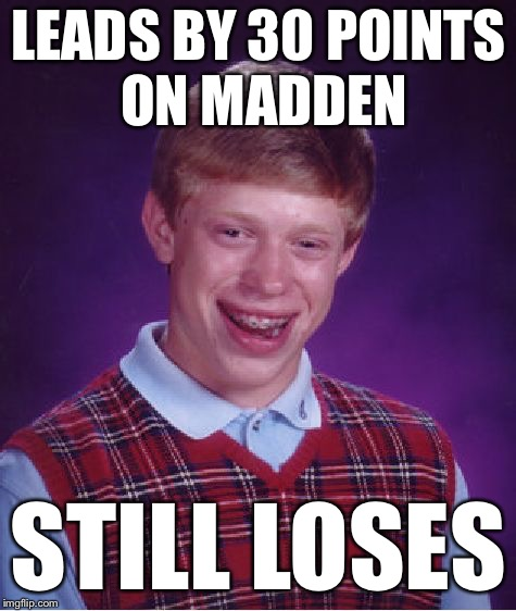 Bad Luck Brian Meme | LEADS BY 30 POINTS ON MADDEN STILL LOSES | image tagged in memes,bad luck brian | made w/ Imgflip meme maker