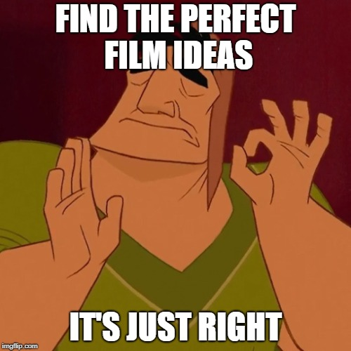 It's Just Right | FIND THE PERFECT FILM IDEAS IT'S JUST RIGHT | image tagged in it's just right | made w/ Imgflip meme maker