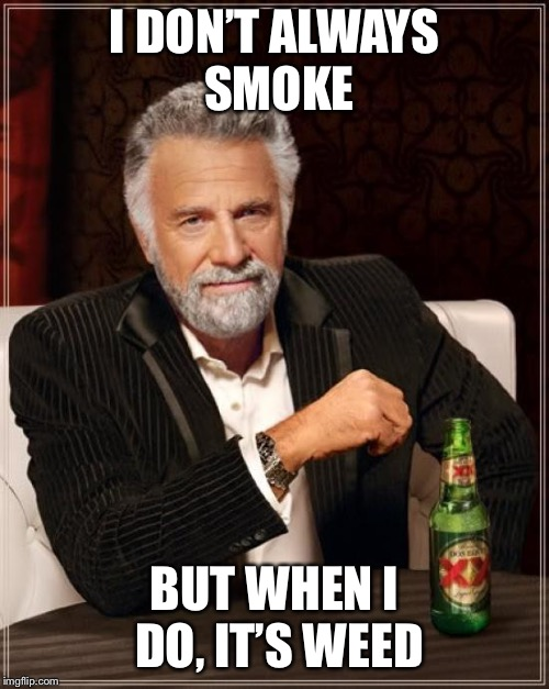 The Most Interesting Man In The World Meme | I DON'T ALWAYS SMOKE BUT WHEN I DO, IT'S WEED | image tagged in memes,the most interesting man in the world | made w/ Imgflip meme maker
