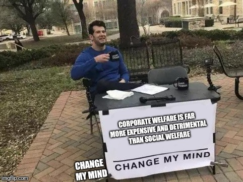 Change My Mind | CORPORATE WELFARE IS FAR MORE EXPENSIVE AND DETRIMENTAL THAN SOCIAL WELFARE CHANGE MY MIND | image tagged in change my mind | made w/ Imgflip meme maker