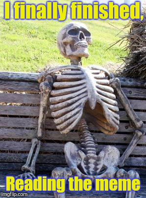 Waiting Skeleton Meme | I finally finished, Reading the meme | image tagged in memes,waiting skeleton | made w/ Imgflip meme maker