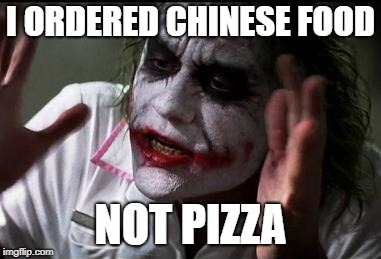 Im the joker |  I ORDERED CHINESE FOOD; NOT PIZZA | image tagged in im the joker | made w/ Imgflip meme maker