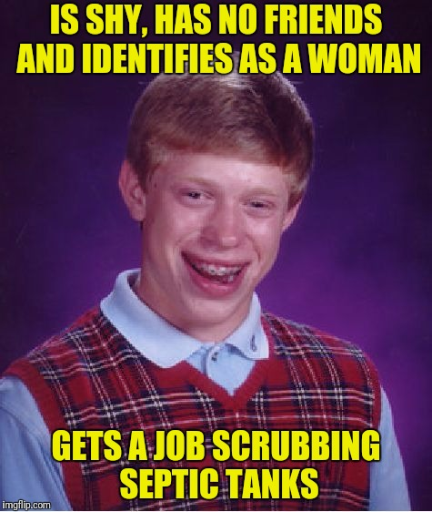 Bad Luck Brian Meme | IS SHY, HAS NO FRIENDS AND IDENTIFIES AS A WOMAN GETS A JOB SCRUBBING SEPTIC TANKS | image tagged in memes,bad luck brian | made w/ Imgflip meme maker