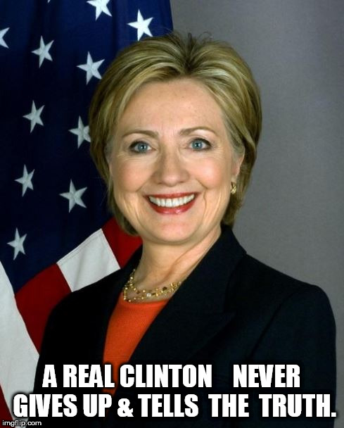 A REAL CLINTON    NEVER GIVES UP & TELLS  THE  TRUTH. | made w/ Imgflip meme maker