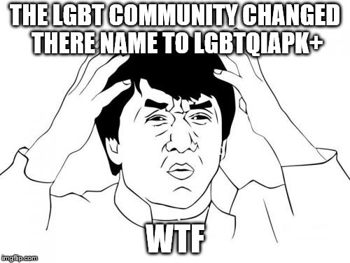 Jackie Chan WTF | THE LGBT COMMUNITY CHANGED THERE NAME TO LGBTQIAPK+ WTF | image tagged in memes,jackie chan wtf | made w/ Imgflip meme maker