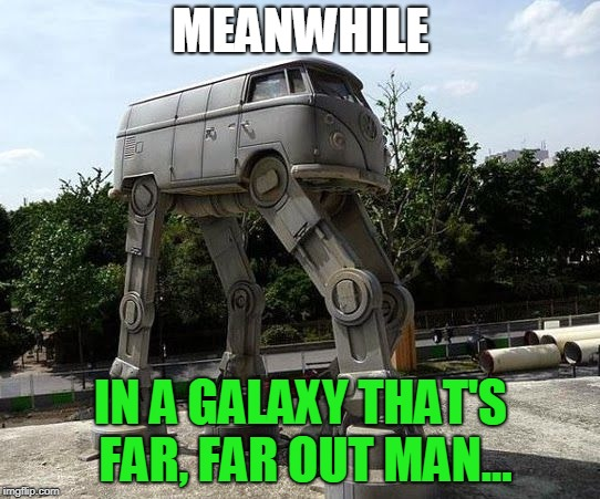 Star Wars VW Bus |  MEANWHILE; IN A GALAXY THAT'S FAR, FAR OUT MAN... | image tagged in star wars vw bus,memes,hippies,star wars,vw bus | made w/ Imgflip meme maker