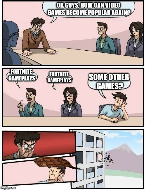 Boardroom Meeting Suggestion Meme | OK GUYS, HOW CAN VIDEO GAMES BECOME POPULAR AGAIN? FORTNITE GAMEPLAYS FORTNITE GAMEPLAYS SOME OTHER GAMES? | image tagged in memes,boardroom meeting suggestion,scumbag | made w/ Imgflip meme maker