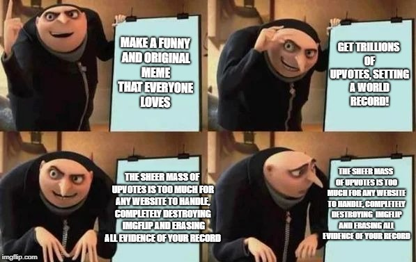 Gru's Plan | MAKE A FUNNY AND ORIGINAL MEME THAT EVERYONE LOVES GET TRILLIONS OF UPVOTES, SETTING A WORLD RECORD! THE SHEER MASS OF UPVOTES IS TOO MUCH F | image tagged in gru's plan | made w/ Imgflip meme maker